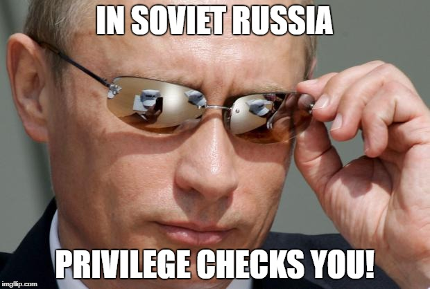 In Soviet Russia | IN SOVIET RUSSIA PRIVILEGE CHECKS YOU! | image tagged in in soviet russia | made w/ Imgflip meme maker