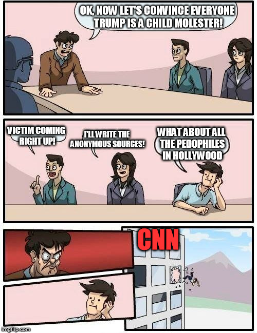 A perfectly good scoop thrown out the window. | OK, NOW LET'S CONVINCE EVERYONE TRUMP IS A CHILD MOLESTER! VICTIM COMING RIGHT UP! I'LL WRITE THE ANONYMOUS SOURCES! WHAT ABOUT ALL THE PEDO | image tagged in memes,boardroom meeting suggestion,cnn,fake news,trump,pedopilia | made w/ Imgflip meme maker