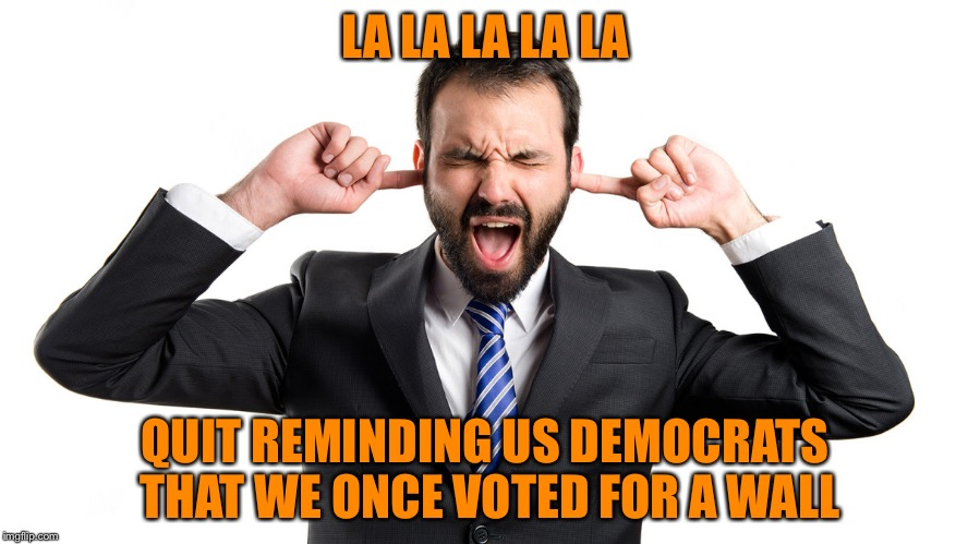 La-La-La-La | LA LA LA LA LA QUIT REMINDING US DEMOCRATS THAT WE ONCE VOTED FOR A WALL | image tagged in la-la-la-la | made w/ Imgflip meme maker