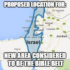 PROPOSED LOCATION FOR: NEW AREA CONSIDERED TO BE THE BIBLE BELT | image tagged in new bible belt | made w/ Imgflip meme maker