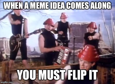 WHEN A MEME IDEA COMES ALONG YOU MUST FLIP IT | made w/ Imgflip meme maker