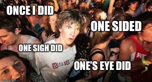 Sudden Clarity Clarence Meme | ONCE I DID ONE SIGH DID ONE SIDED ONE'S EYE DID | image tagged in memes,sudden clarity clarence | made w/ Imgflip meme maker