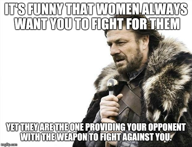 Brace Yourselves X is Coming Meme | IT'S FUNNY THAT WOMEN ALWAYS WANT YOU TO FIGHT FOR THEM YET THEY ARE THE ONE PROVIDING YOUR OPPONENT WITH THE WEAPON TO FIGHT AGAINST YOU. | image tagged in memes,brace yourselves x is coming | made w/ Imgflip meme maker