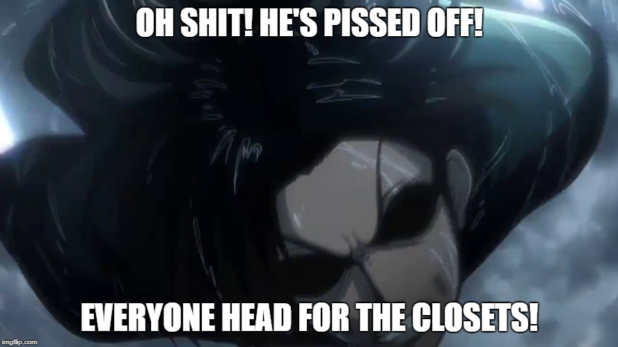 Angry Levi | OH SHIT! HE'S PISSED OFF! EVERYONE HEAD FOR THE CLOSETS! | image tagged in angry levi | made w/ Imgflip meme maker
