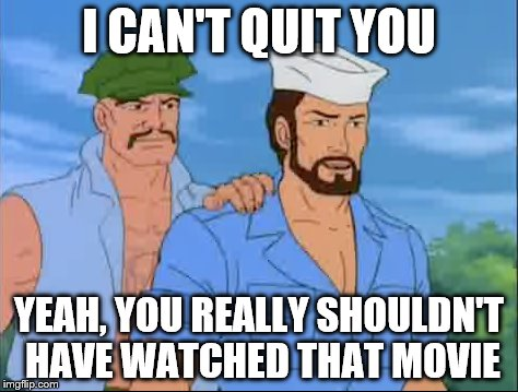 G I Joe. Were we just not really paying attention? | I CAN'T QUIT YOU YEAH, YOU REALLY SHOULDN'T HAVE WATCHED THAT MOVIE | image tagged in gay,gijoe,meme,comics/cartoons,cartoon | made w/ Imgflip meme maker