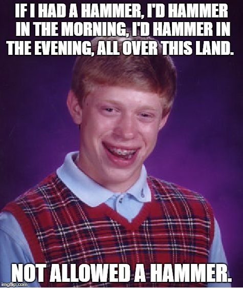 Bad Luck Brian Meme | IF I HAD A HAMMER, I'D HAMMER IN THE MORNING, I'D HAMMER IN THE EVENING, ALL OVER THIS LAND. NOT ALLOWED A HAMMER. | image tagged in memes,bad luck brian | made w/ Imgflip meme maker