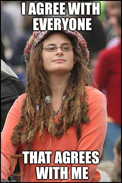 Libturd | I AGREE WITH EVERYONE THAT AGREES WITH ME | image tagged in libturd,memes,college liberal,liberal college girl | made w/ Imgflip meme maker