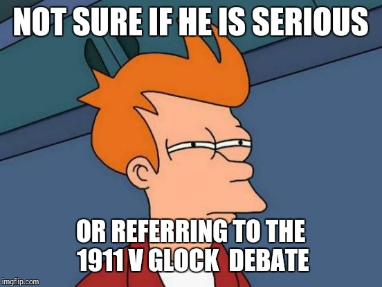 Glock vs 1911 | NOT SURE IF HE IS SERIOUS OR REFERRING TO THE 1911 V GLOCK  DEBATE | image tagged in memes,futurama fry,glock,1911 | made w/ Imgflip meme maker