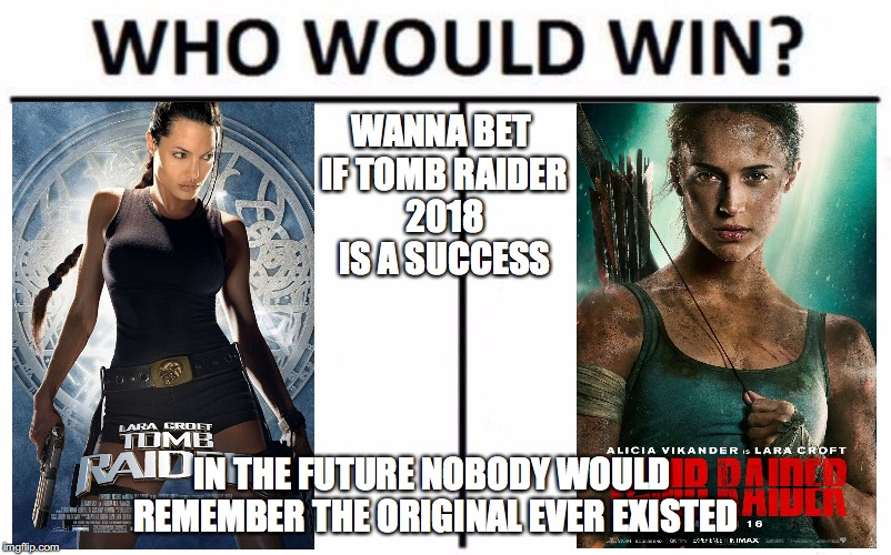Popularity showdown  | WANNA BET IF TOMB RAIDER 2018 IS A SUCCESS IN THE FUTURE NOBODY WOULD REMEMBER THE ORIGINAL EVER EXISTED | image tagged in memes,who would win,funny,tomb raider,funny memes,angelina jolie | made w/ Imgflip meme maker