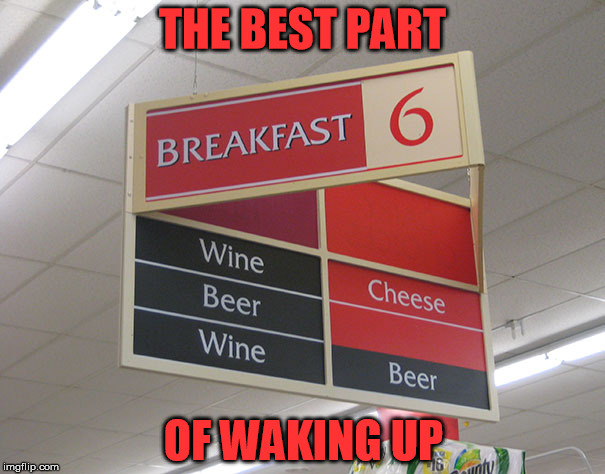 I've been eating breakfast wrong all my life | THE BEST PART OF WAKING UP | image tagged in wake up,beer,wine,breakfast,funny signs | made w/ Imgflip meme maker