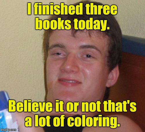 10 Guy Meme | I finished three books today. Believe it or not that's a lot of coloring. | image tagged in memes,10 guy | made w/ Imgflip meme maker