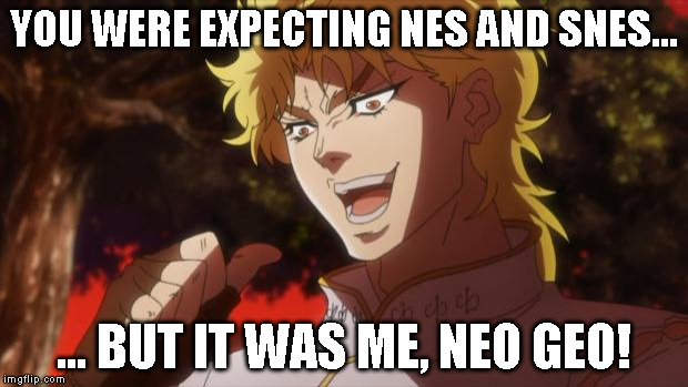 But it was me Dio | YOU WERE EXPECTING NES AND SNES... ... BUT IT WAS ME, NEO GEO! | image tagged in but it was me dio | made w/ Imgflip meme maker