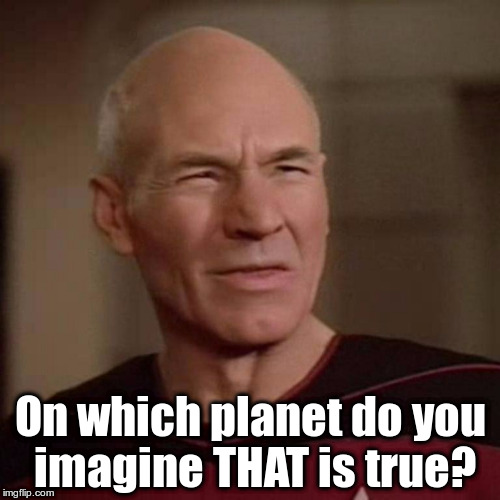 Jean Luc Picard On which planet do you imagine THAT is true? |  On which planet do you imagine THAT is true? | image tagged in picard,star trek tng,planet,true,imagine | made w/ Imgflip meme maker