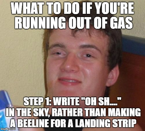 "10 Guy Meme | WHAT TO DO IF YOU'RE RUNNING OUT OF GAS STEP 1: WRITE ""OH SH...."" IN THE SKY, RATHER THAN MAKING A BEELINE FOR A LANDING STRIP 