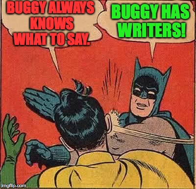 Batman Slapping Robin Meme | BUGGY ALWAYS KNOWS WHAT TO SAY. BUGGY HAS WRITERS! | image tagged in memes,batman slapping robin | made w/ Imgflip meme maker