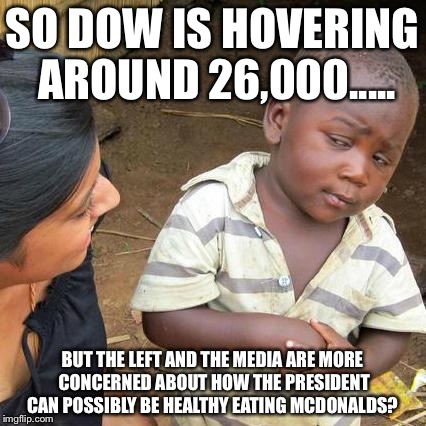 Third World Skeptical Kid Meme | SO DOW IS HOVERING AROUND 26,000..... BUT THE LEFT AND THE MEDIA ARE MORE CONCERNED ABOUT HOW THE PRESIDENT CAN POSSIBLY BE HEALTHY EATING M | image tagged in memes,third world skeptical kid | made w/ Imgflip meme maker