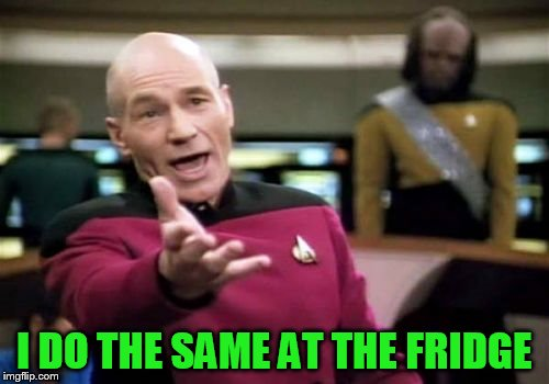 Picard Wtf Meme | I DO THE SAME AT THE FRIDGE | image tagged in memes,picard wtf | made w/ Imgflip meme maker