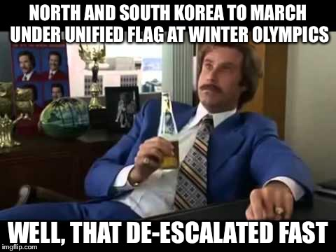 Well That Escalated Quickly | NORTH AND SOUTH KOREA TO MARCH UNDER UNIFIED FLAG AT WINTER OLYMPICS WELL, THAT DE-ESCALATED FAST | image tagged in memes,well that escalated quickly | made w/ Imgflip meme maker