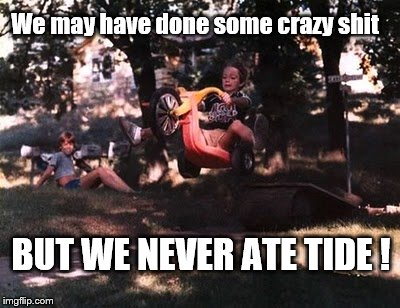 Crazy SHT | We may have done some crazy shit BUT WE NEVER ATE TIDE ! | image tagged in tide pods | made w/ Imgflip meme maker