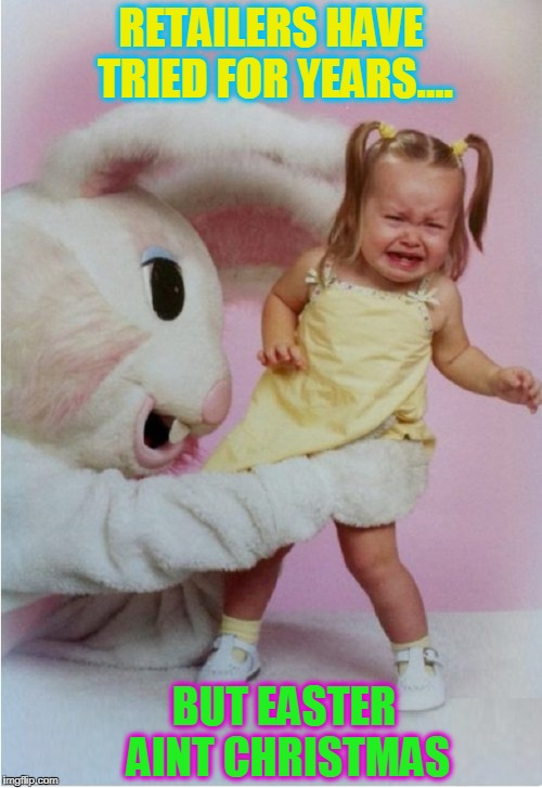 HELP!  A Giant Rabbit Thinks I'm a Carrot! | RETAILERS HAVE TRIED FOR YEARS.... BUT EASTER AINT CHRISTMAS | image tagged in scary easter bunny,vince vance,creepy easter bunny,little girl crying,happy easter,epic easter fail | made w/ Imgflip meme maker