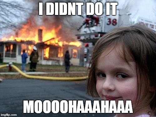 Disaster Girl Meme | I DIDNT DO IT MOOOOHAAAHAAA | image tagged in memes,disaster girl | made w/ Imgflip meme maker