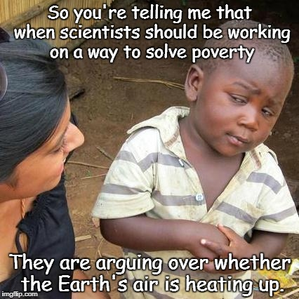Third World Skeptical Kid Meme | So you're telling me that when scientists should be working on a way to solve poverty They are arguing over whether the Earth's air is heati | image tagged in memes,third world skeptical kid | made w/ Imgflip meme maker