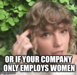OR IF YOUR COMPANY ONLY EMPLOYS WOMEN | made w/ Imgflip meme maker