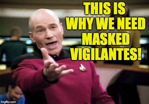 Picard Wtf Meme | THIS IS WHY WE NEED MASKED VIGILANTES! | image tagged in memes,picard wtf | made w/ Imgflip meme maker