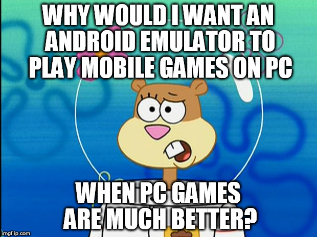 Sandy I Don't Know Why | WHY WOULD I WANT AN ANDROID EMULATOR TO PLAY MOBILE GAMES ON PC WHEN PC GAMES ARE MUCH BETTER? | image tagged in sandy i don't know why | made w/ Imgflip meme maker