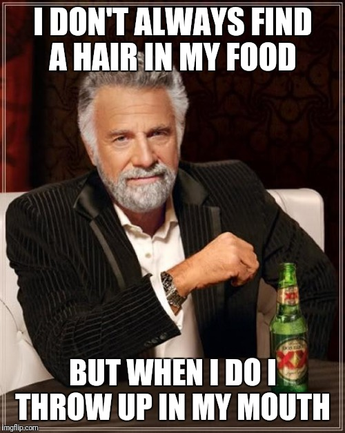 The Most Interesting Man In The World Meme | I DON'T ALWAYS FIND A HAIR IN MY FOOD BUT WHEN I DO I THROW UP IN MY MOUTH | image tagged in memes,the most interesting man in the world | made w/ Imgflip meme maker