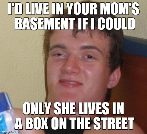 10 Guy Meme | I'D LIVE IN YOUR MOM'S BASEMENT IF I COULD ONLY SHE LIVES IN A BOX ON THE STREET | image tagged in memes,10 guy | made w/ Imgflip meme maker