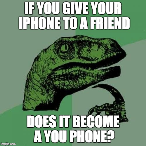 Philosoraptor Meme | IF YOU GIVE YOUR IPHONE TO A FRIEND DOES IT BECOME A YOU PHONE? | image tagged in memes,philosoraptor | made w/ Imgflip meme maker