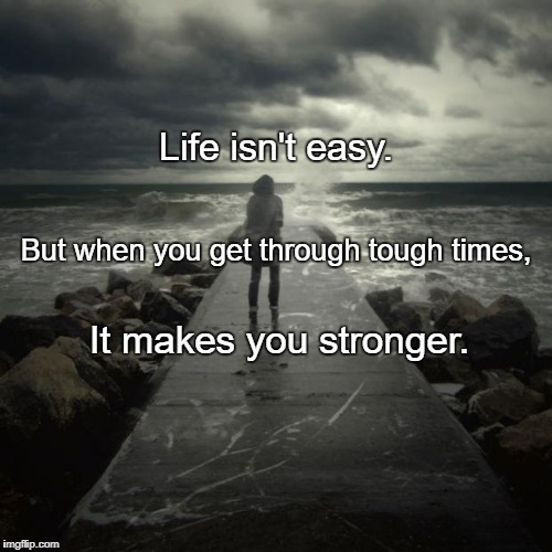 Life isn't easy. It makes you stronger. But when you get through tough times, | image tagged in storm | made w/ Imgflip meme maker