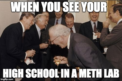 Laughing Men In Suits Meme | WHEN YOU SEE YOUR HIGH SCHOOL IN A METH LAB | image tagged in memes,laughing men in suits | made w/ Imgflip meme maker