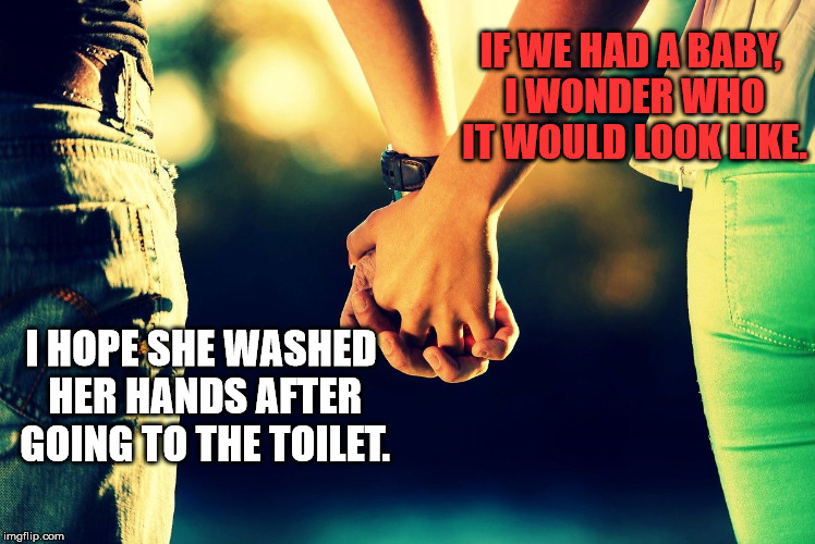 Same planet, different worlds | IF WE HAD A BABY, I WONDER WHO IT WOULD LOOK LIKE. I HOPE SHE WASHED HER HANDS AFTER GOING TO THE TOILET. | image tagged in holding hands,communication,couple,baby meme | made w/ Imgflip meme maker