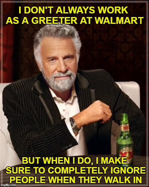 Hello? | I DON'T ALWAYS WORK AS A GREETER AT WALMART BUT WHEN I DO, I MAKE SURE TO COMPLETELY IGNORE PEOPLE WHEN THEY WALK IN | image tagged in memes,the most interesting man in the world,walmart | made w/ Imgflip meme maker