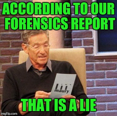 Maury Lie Detector Meme | ACCORDING TO OUR FORENSICS REPORT THAT IS A LIE | image tagged in memes,maury lie detector | made w/ Imgflip meme maker