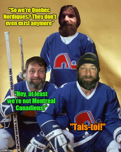 "and the Avalanche ARE doing better than the Canadiens - thanks to DashHopes for creating this template.  :) | ""So we're Quebec Nordiques? They don't even exist anymore"" ""Tais-toi!"" ""Hey, at least we're not Montreal Canadiens!"" 