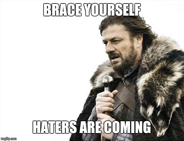 Brace Yourselves X is Coming Meme | BRACE YOURSELF HATERS ARE COMING | image tagged in memes,brace yourselves x is coming | made w/ Imgflip meme maker