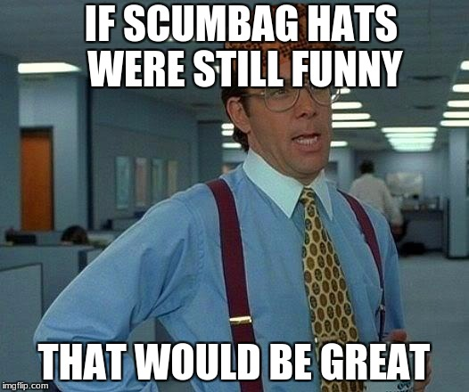 That Would Be Great Meme | IF SCUMBAG HATS WERE STILL FUNNY THAT WOULD BE GREAT | image tagged in memes,that would be great,scumbag | made w/ Imgflip meme maker