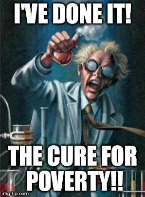 I'VE DONE IT! THE CURE FOR POVERTY!! | made w/ Imgflip meme maker