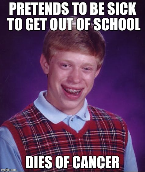Bad Luck Brian Meme | PRETENDS TO BE SICK TO GET OUT OF SCHOOL DIES OF CANCER | image tagged in memes,bad luck brian | made w/ Imgflip meme maker