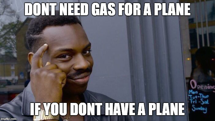 Roll Safe Think About It Meme | DONT NEED GAS FOR A PLANE IF YOU DONT HAVE A PLANE | image tagged in memes,roll safe think about it | made w/ Imgflip meme maker