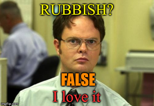 RUBBISH? FALSE I love it | made w/ Imgflip meme maker