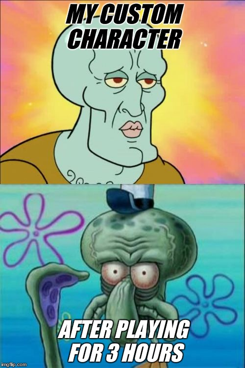 Squidward Meme | MY CUSTOM CHARACTER AFTER PLAYING FOR 3 HOURS | image tagged in memes,squidward | made w/ Imgflip meme maker