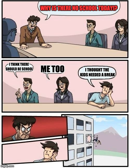 Boardroom Meeting Suggestion Meme | WHY IS THERE NO SCHOOL TODAY!? I THINK THERE SHOULD BE SCHOOL ME TOO I THOUGHT THE KIDS NEEDED A BREAK | image tagged in memes,boardroom meeting suggestion | made w/ Imgflip meme maker