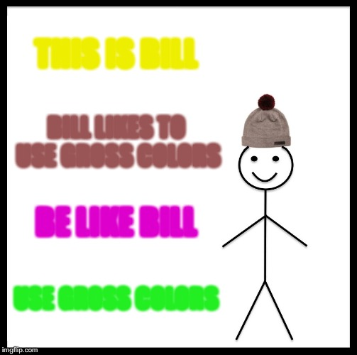 Be Like Bill Meme | THIS IS BILL BILL LIKES TO USE GROSS COLORS BE LIKE BILL USE GROSS COLORS | image tagged in memes,be like bill | made w/ Imgflip meme maker