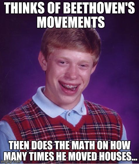 Bad Luck Brian Meme | THINKS OF BEETHOVEN'S MOVEMENTS THEN DOES THE MATH ON HOW MANY TIMES HE MOVED HOUSES... | image tagged in memes,bad luck brian | made w/ Imgflip meme maker