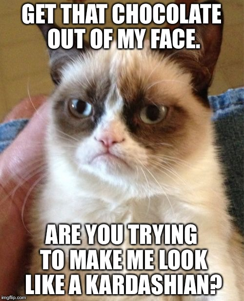 Stuff that chocolate | GET THAT CHOCOLATE OUT OF MY FACE. ARE YOU TRYING TO MAKE ME LOOK LIKE A KARDASHIAN? | image tagged in memes,grumpy cat,chocolate,valentine's day,kim kardashian,fat | made w/ Imgflip meme maker