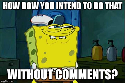 Dont You Squidward Meme | HOW DOW YOU INTEND TO DO THAT WITHOUT COMMENTS? | image tagged in memes,dont you squidward | made w/ Imgflip meme maker